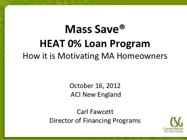 Mass Save®    HEAT 0% Loan ProgramHow it is Motivating MA Homeowners            October 16, 2012            ACI New Englan...