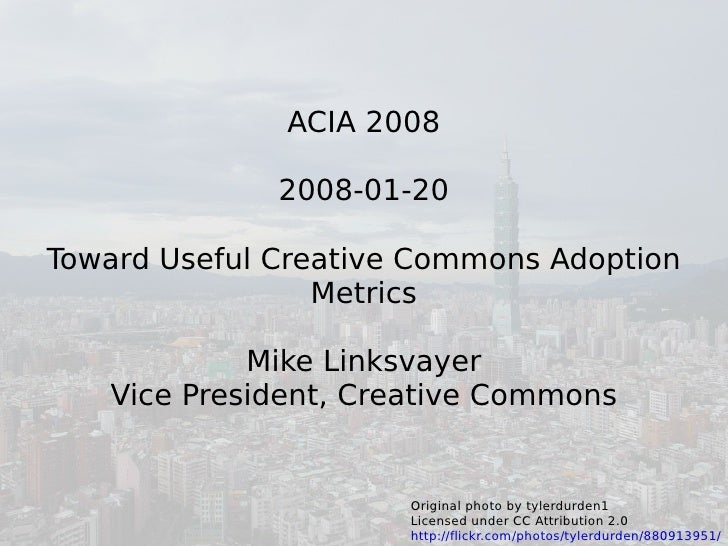 ACIA 2008                2008-01-20  Toward Useful Creative Commons Adoption                  Metrics              Mike Li...