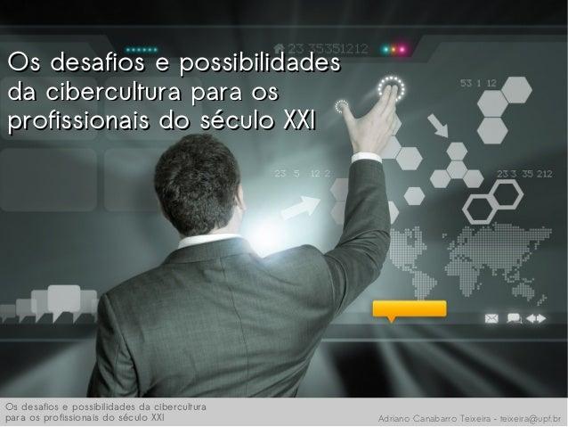 Os desafios e possibilidadesOs desafios e possibilidadesda cibercultura para osda cibercultura para osprofissionais do séc...