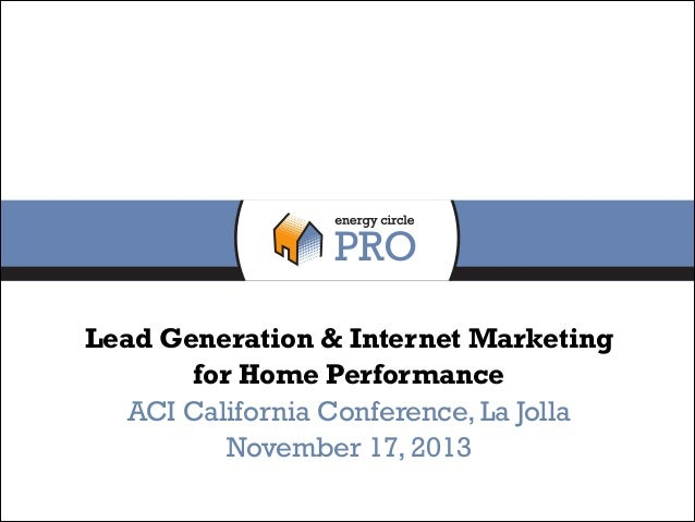 Lead Generation & Internet Marketing for Home Performance ACI California Conference, La Jolla November 17, 2013