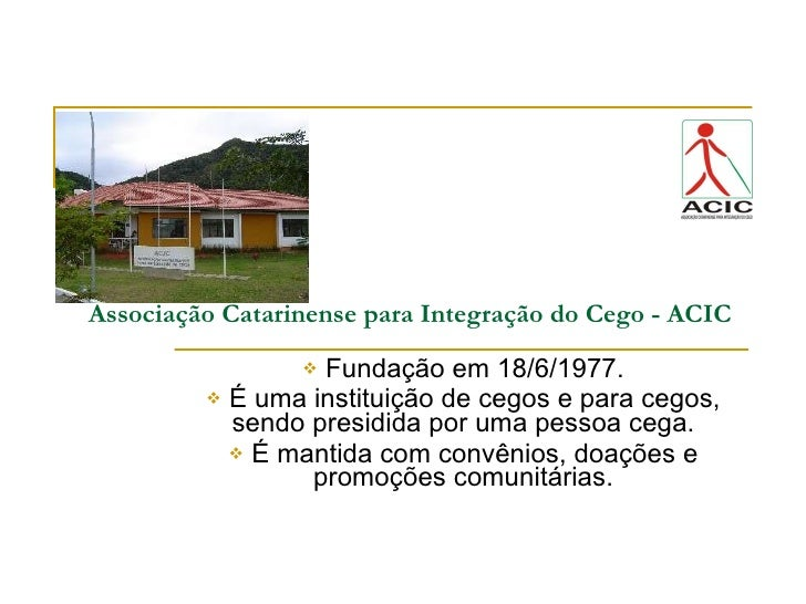 Associação Catarinense para Integração do Cego - ACIC <ul><li>Fundação em 18/6/1977. </li></ul><ul><li>É uma instituição d...