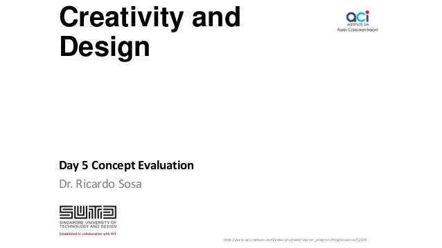 Creativity and Design Day 5 Concept Evaluation Dr. Ricardo Sosa http://www.aci-institute.com/index.php/web/master_program/...