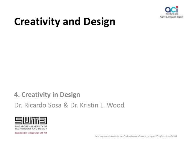 Creativity and Design 4. Creativity in Design Dr. Ricardo Sosa & Dr. Kristin L. Wood http://www.aci-institute.com/index.ph...