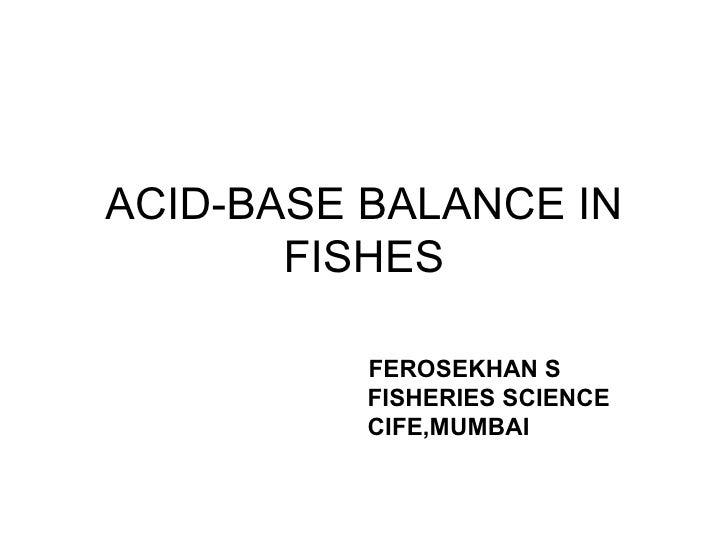 ACID-BASE BALANCE IN FISHES FEROSEKHAN S FISHERIES SCIENCE CIFE,MUMBAI