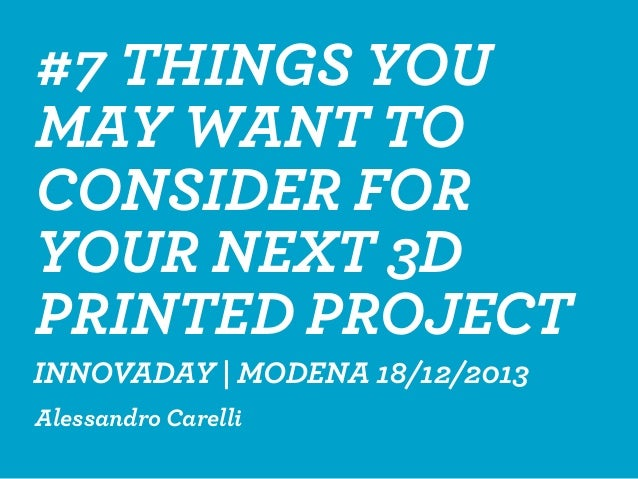#7 THINGS YOU MAY WANT TO CONSIDER FOR YOUR NEXT 3D PRINTED PROJECT Alessandro Carelli INNOVADAY | MODENA 18/12/2013