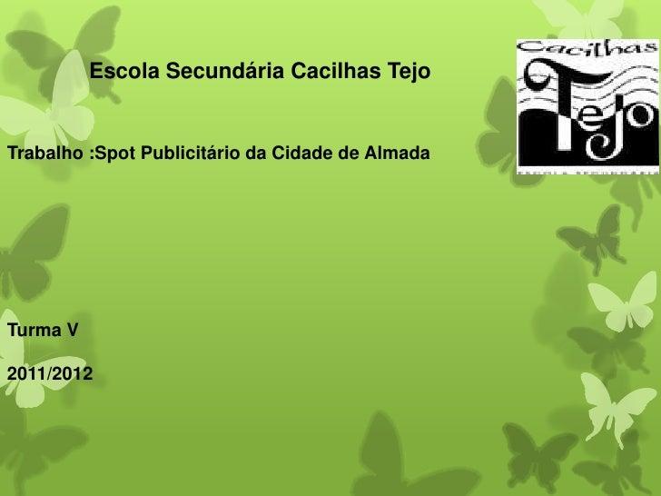 Escola Secundária Cacilhas TejoTrabalho :Spot Publicitário da Cidade de AlmadaTurma V2011/2012