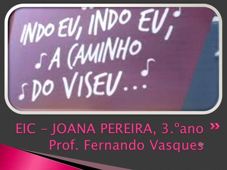 EIC - JOANA PEREIRA, 3.ºano     Prof. Fernando Vasques                          do