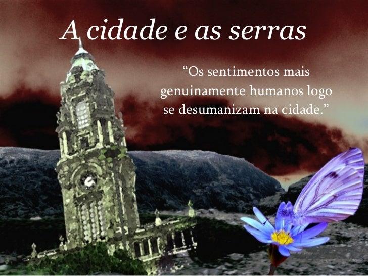 """A cidade e as serras """" Os sentimentos mais genuinamente humanos logo se desumanizam na cidade."""""""