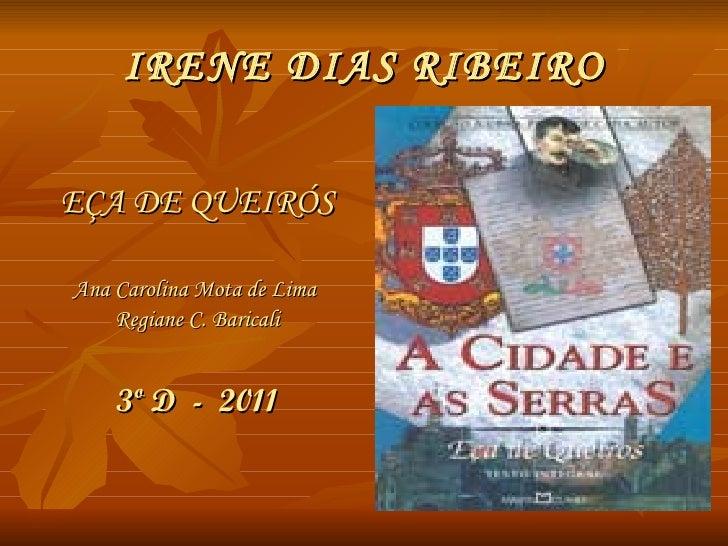 IRENE DIAS RIBEIRO <ul><li>EÇA DE QUEIRÓS </li></ul><ul><li>Ana Carolina Mota de Lima  </li></ul><ul><li>Regiane C. Barica...