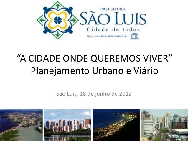 """""""A CIDADE ONDE QUEREMOS VIVER"""" Planejamento Urbano e Viário São Luís, 18 de junho de 2012"""