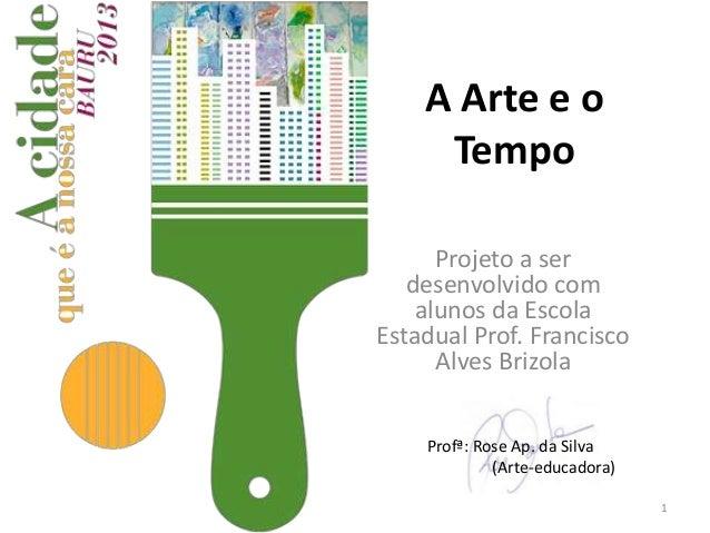 A Arte e o Tempo Projeto a ser desenvolvido com alunos da Escola Estadual Prof. Francisco Alves Brizola Profª: Rose Ap. da...