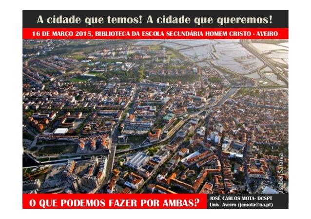A cidade que temos! A cidade que queremos! O QUE PODEMOS FAZER POR AMBAS? JOSÉ CARLOS MOTA- DCSPT Univ. Aveiro (jcmota@ua....