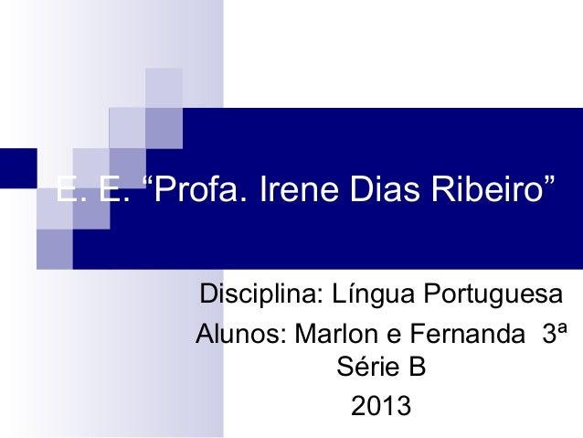 """E. E. """"Profa. Irene Dias Ribeiro"""" Disciplina: Língua Portuguesa Alunos: Marlon e Fernanda 3ª Série B 2013"""