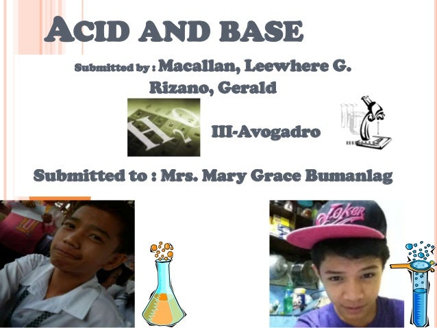 ACID AND BASE Submitted by : Macallan, Leewhere G. Rizano, Gerald III-Avogadro Submitted to : Mrs. Mary Grace Bumanlag