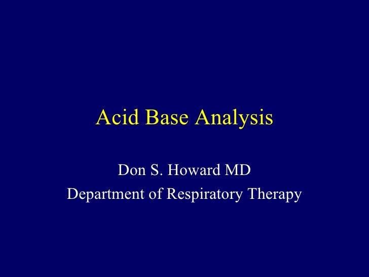 Acid Base Analysis Don S. Howard MD Department of Respiratory Therapy