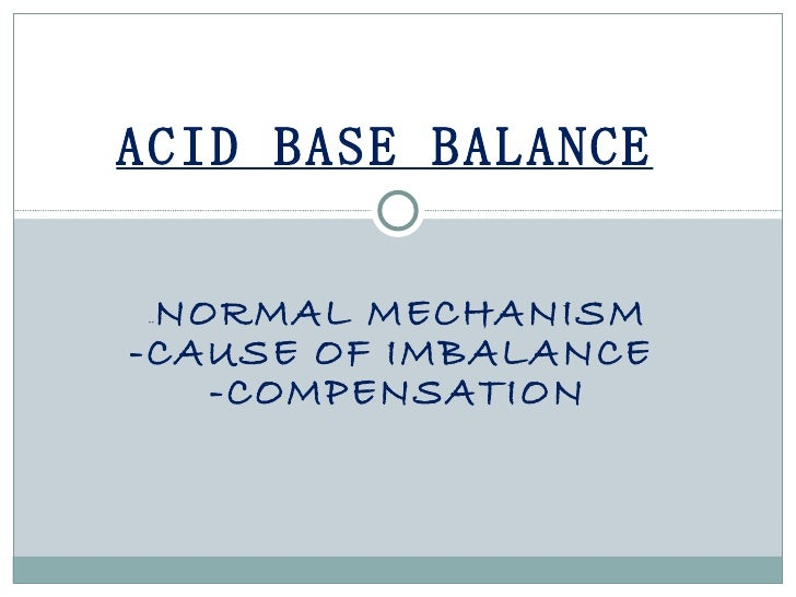 ACID BASE BALANCE NORMAL MECHANISM ---CAUSE OF IMBALANCE   -COMPENSATION