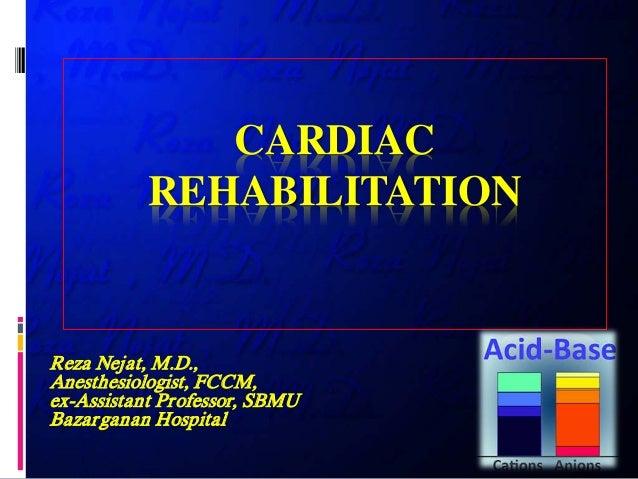 CARDIAC REHABILITATION Reza Nejat, M.D., Anesthesiologist, FCCM, ex-Assistant Professor, SBMU Bazarganan Hospital