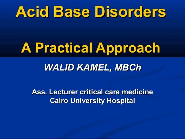 Acid Base DisordersAcid Base Disorders A Practical ApproachA Practical Approach Ass. Lecturer critical care medicineAss. L...