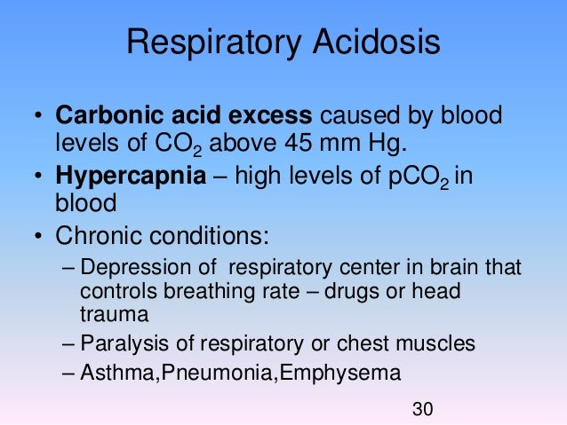 define each condition by including the levels of pco2 or hco3 and the ph levels The body is said to be in a state of alkalosis respiratory aci- dosis and respiratory alkalosis are the result of the respira- tory system accumulating too much or too little carbon diox- ide in the blood.