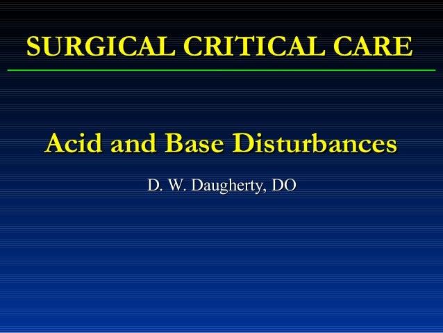 Acid and Base DisturbancesAcid and Base Disturbances D. W. Daugherty, DOD. W. Daugherty, DO SURGICAL CRITICAL CARESURGICAL...