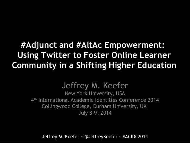 Jeffrey M. Keefer ~ @JeffreyKeefer ~ #ACIDC2014 #Adjunct and #AltAc Empowerment: Using Twitter to Foster Online Learner Co...
