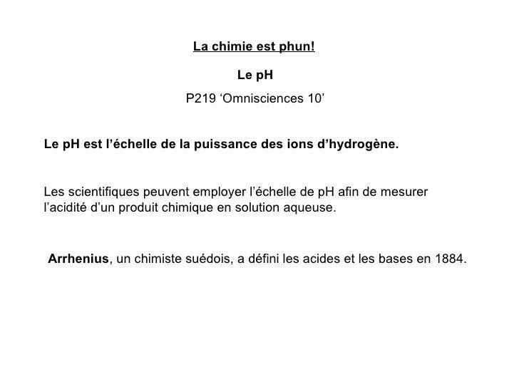 La chimie est phun! Le pH P219 'Omnisciences 10' Le pH est l'échelle de la puissance des ions d'hydrogène. Les scientifiqu...