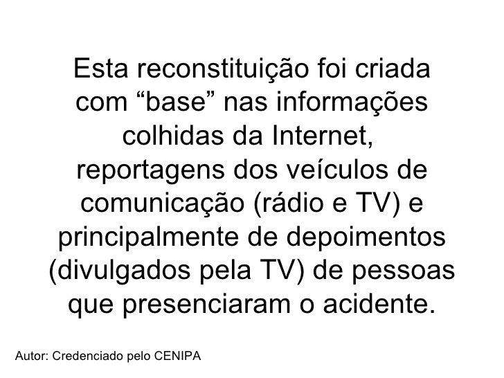 """Esta reconstituição foi criada com """"base"""" nas informações colhidas da Internet,  reportagens dos veículos de comunicação (..."""