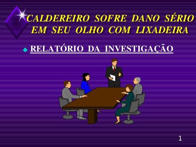 1 CALDEREIRO SOFRE DANO SÉRIO EM SEU OLHO COM LIXADEIRA CALDEREIRO SOFRE DANO SÉRIO EM SEU OLHO COM LIXADEIRA ◆ RELATÓRIO ...