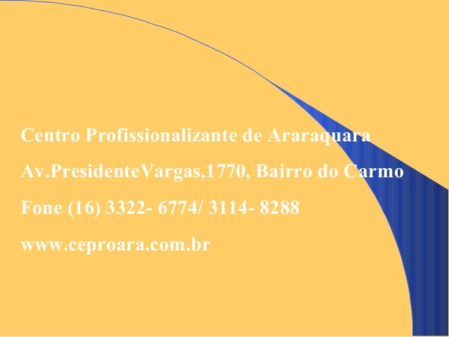 Centro Profissionalizante de AraraquaraAv.PresidenteVargas,1770, Bairro do CarmoFone (16) 3322- 6774/ 3114- 8288www.ceproa...