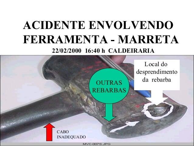 ACIDENTE ENVOLVENDO FERRAMENTA - MARRETA 22/02/2000 16:40 h CALDEIRARIA Local do desprendimento da rebarba CABO INADEQUADO...