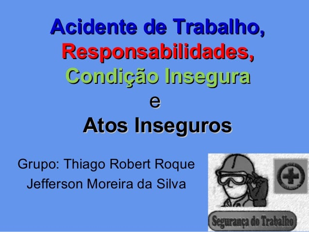 Acidente de Trabalho,Acidente de Trabalho, Responsabilidades,Responsabilidades, Condição InseguraCondição Insegura ee Atos...