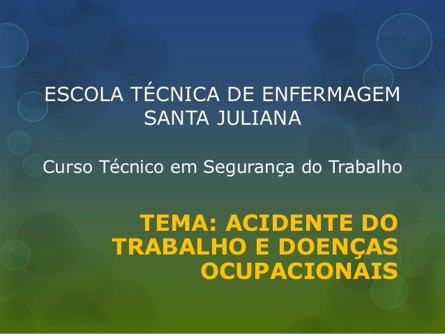 ESCOLA TÉCNICA DE ENFERMAGEM SANTA JULIANA Curso Técnico em Segurança do Trabalho TEMA: ACIDENTE DO TRABALHO E DOENÇAS OCU...