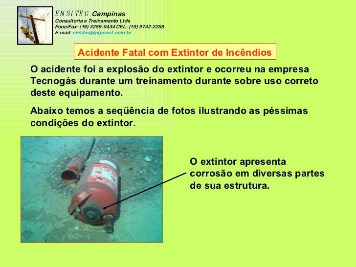 Acidente Fatal com Extintor de Incêndios  O acidente foi a explosão do extintor e ocorreu na empresa Tecnogás durante um t...