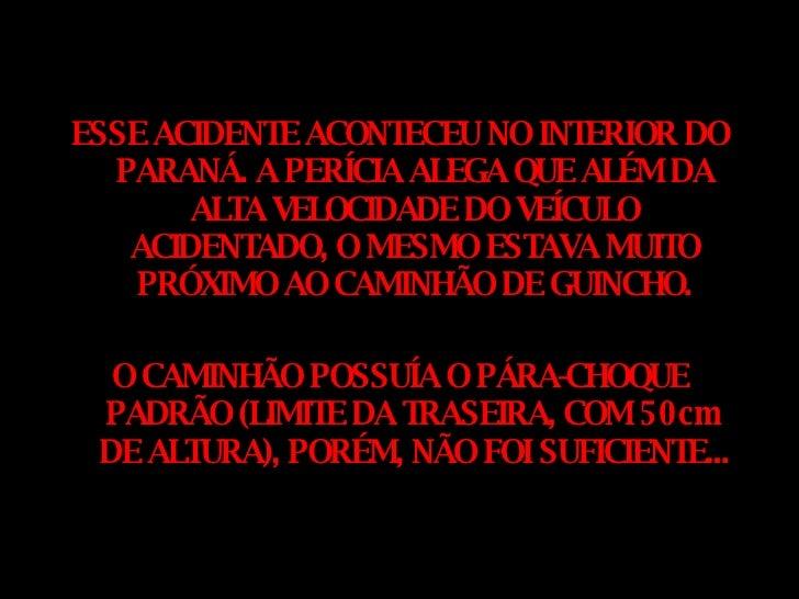 <ul><li>ESSE ACIDENTE ACONTECEU NO INTERIOR DO PARANÁ. A PERÍCIA ALEGA QUE ALÉM DA ALTA VELOCIDADE DO VEÍCULO ACIDENTADO, ...