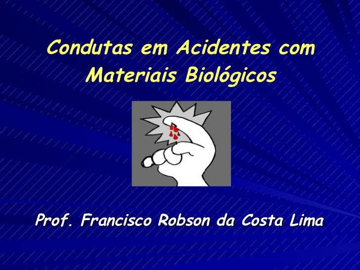 Prof. Francisco Robson da Costa Lima Condutas em Acidentes com Materiais Biológicos