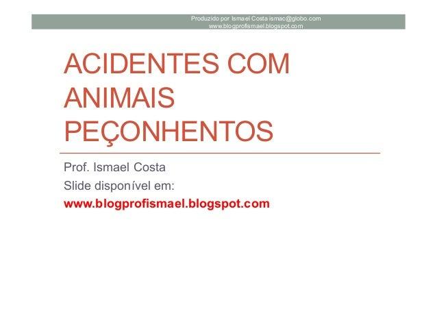 ACIDENTES COM ANIMAIS PEÇONHENTOS Prof. Ismael Costa Slide disponível em: www.blogprofismael.blogspot.com Produzido por Is...