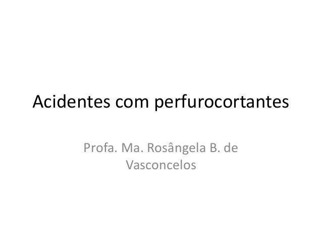 Acidentes com perfurocortantes Profa. Ma. Rosângela B. de Vasconcelos