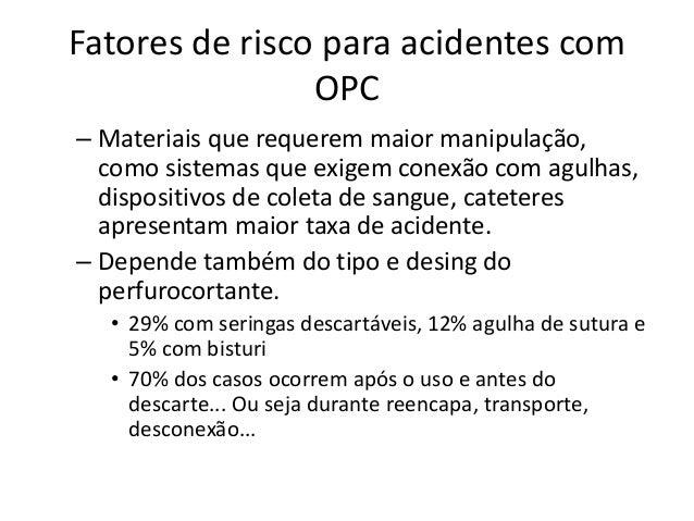 Fatores de risco para acidentes com OPC – Práticas de trabalho relacionadas ao risco de acidentes • Ato de reencapar agulh...