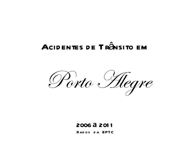 Acidentes de Trânsito em Porto Alegre 2006  a  2011 Dados da EPTC
