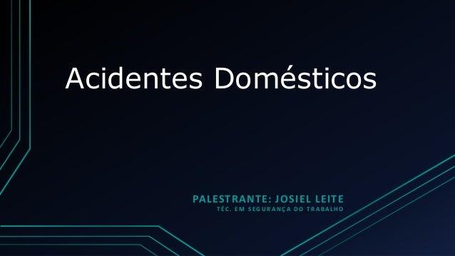Acidentes Domésticos PALESTRANTE: JOSIEL LEITE TÉC. EM SEGURANÇA DO TRABALHO