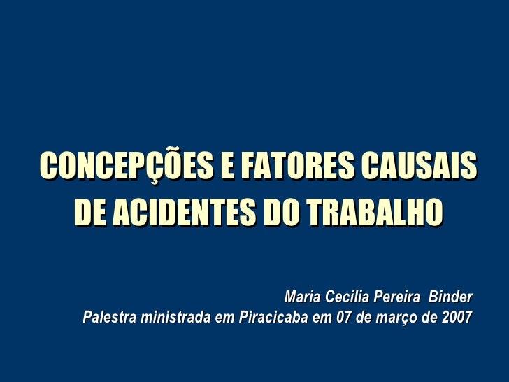 CONCEPÇÕES E FATORES CAUSAIS DE ACIDENTES DO TRABALHO Maria Cecília Pereira  Binder Palestra ministrada em Piracicaba em 0...