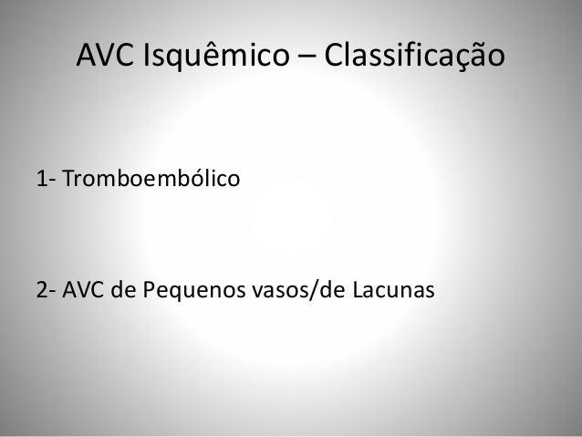AVC Isquêmico – Classificação 1- Tromboembólico 2- AVC de Pequenos vasos/de Lacunas