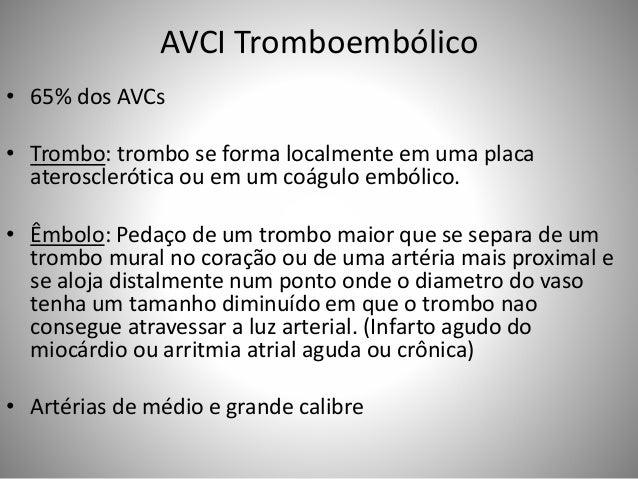 AVCI Tromboembólico • 65% dos AVCs • Trombo: trombo se forma localmente em uma placa aterosclerótica ou em um coágulo embó...