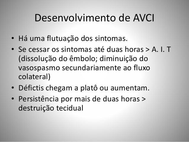 Desenvolvimento de AVCI • Há uma flutuação dos sintomas. • Se cessar os sintomas até duas horas > A. I. T (dissolução do ê...