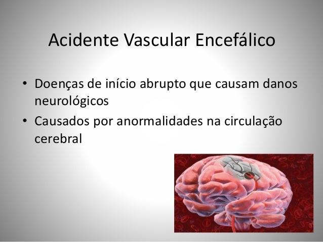 Acidente Vascular Encefálico • Doenças de início abrupto que causam danos neurológicos • Causados por anormalidades na cir...
