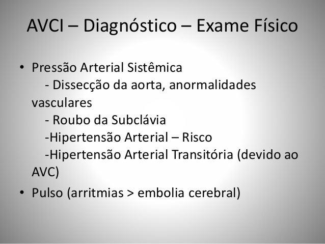 AVCI – Diagnóstico – Exame Físico • Pressão Arterial Sistêmica - Dissecção da aorta, anormalidades vasculares - Roubo da S...