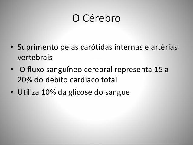 O Cérebro • Suprimento pelas carótidas internas e artérias vertebrais • O fluxo sanguíneo cerebral representa 15 a 20% do ...