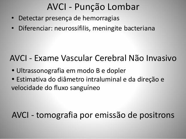 AVCI - Punção Lombar • Detectar presença de hemorragias • Diferenciar: neurossífilis, meningite bacteriana AVCI - Exame Va...