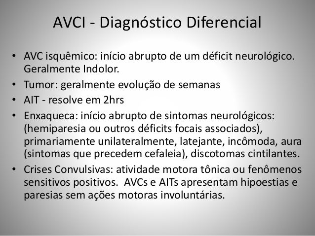 AVCI - Diagnóstico Diferencial • AVC isquêmico: início abrupto de um déficit neurológico. Geralmente Indolor. • Tumor: ger...
