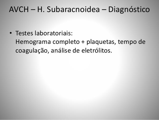 AVCH – H. Subaracnoidea – Diagnóstico • Testes laboratoriais: Hemograma completo + plaquetas, tempo de coagulação, análise...